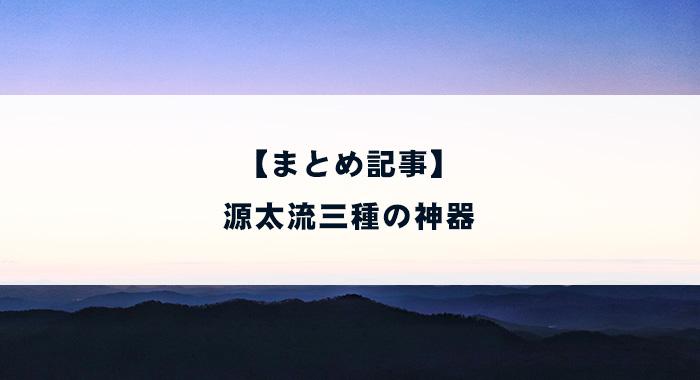 【まとめ記事】源太流三種の神器